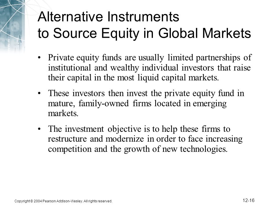 Copyright © 2004 Pearson Addison-Wesley. All rights reserved. 12-16 Alternative Instruments to Source Equity in Global Markets Private equity funds ar