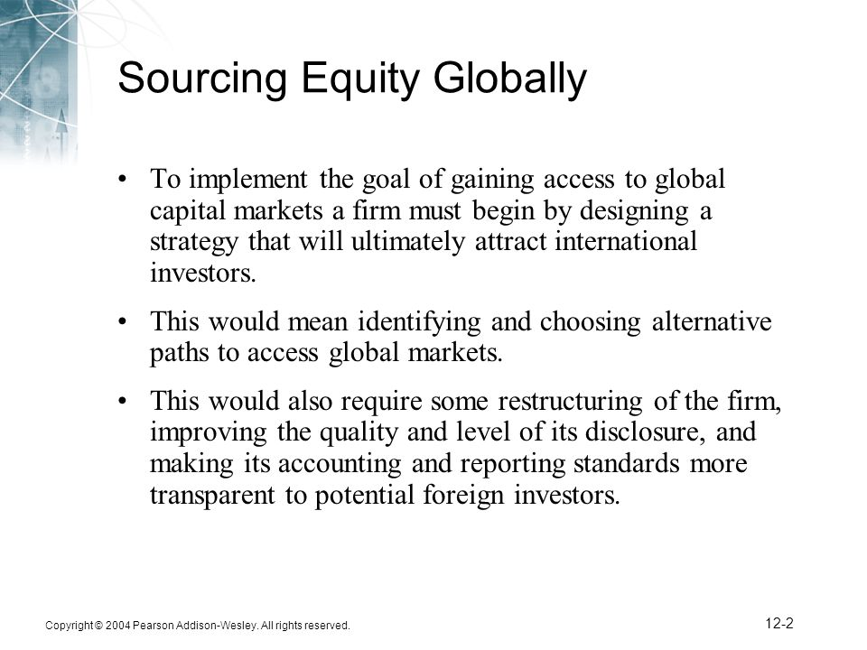 Copyright © 2004 Pearson Addison-Wesley. All rights reserved. 12-2 Sourcing Equity Globally To implement the goal of gaining access to global capital