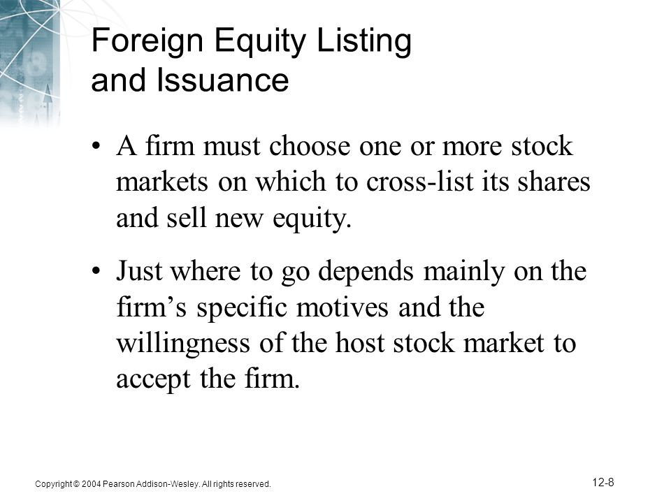 Copyright © 2004 Pearson Addison-Wesley. All rights reserved. 12-8 Foreign Equity Listing and Issuance A firm must choose one or more stock markets on