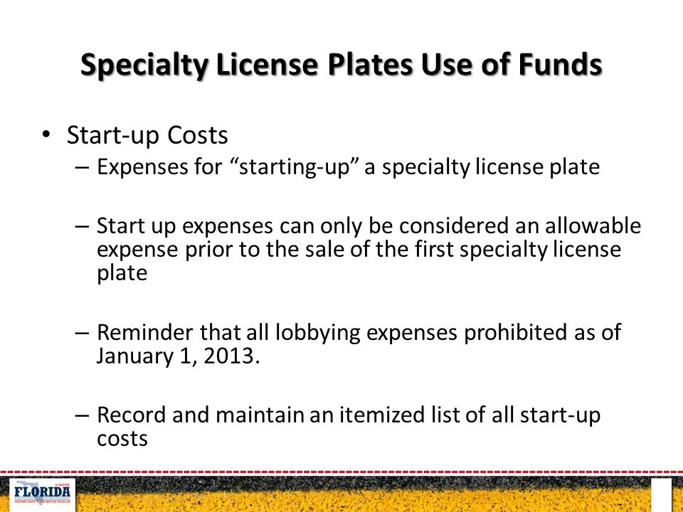 Specialty License Plates Use of Funds Start-up Costs – Expenses for starting-up a specialty license plate – Start up expenses can only be considered an allowable expense prior to the sale of the first specialty license plate – Reminder that all lobbying expenses prohibited as of January 1, 2013.