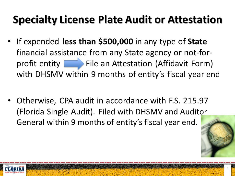 If expended less than $500,000 in any type of State financial assistance from any State agency or not-for- profit entity File an Attestation (Affidavit Form) with DHSMV within 9 months of entity's fiscal year end Otherwise, CPA audit in accordance with F.S.