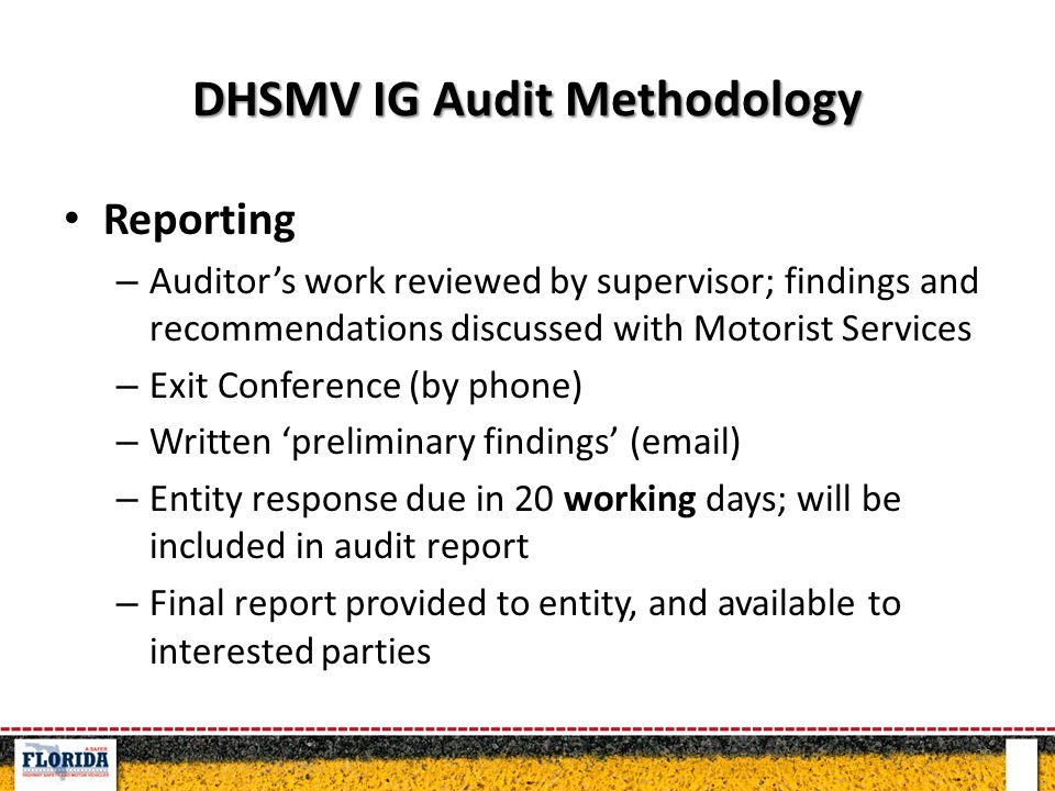 DHSMV IG Audit Methodology Reporting – Auditor's work reviewed by supervisor; findings and recommendations discussed with Motorist Services – Exit Conference (by phone) – Written 'preliminary findings' (email) – Entity response due in 20 working days; will be included in audit report – Final report provided to entity, and available to interested parties 29