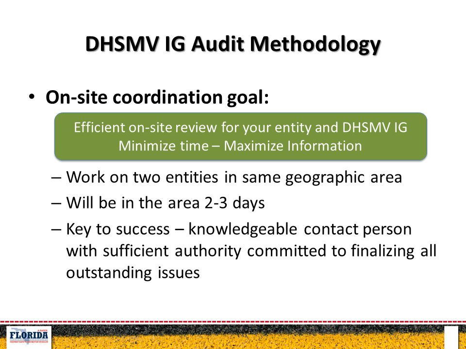 DHSMV IG Audit Methodology On-site coordination goal: – Work on two entities in same geographic area – Will be in the area 2-3 days – Key to success – knowledgeable contact person with sufficient authority committed to finalizing all outstanding issues 30 Efficient on-site review for your entity and DHSMV IG Minimize time – Maximize Information Efficient on-site review for your entity and DHSMV IG Minimize time – Maximize Information