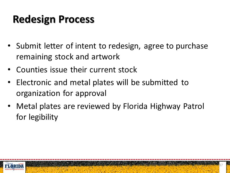 Submit letter of intent to redesign, agree to purchase remaining stock and artwork Counties issue their current stock Electronic and metal plates will be submitted to organization for approval Metal plates are reviewed by Florida Highway Patrol for legibility 37 Redesign Process