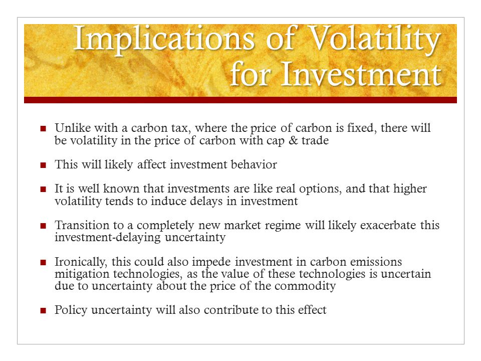 Implications of Volatility for Investment Unlike with a carbon tax, where the price of carbon is fixed, there will be volatility in the price of carbon with cap & trade This will likely affect investment behavior It is well known that investments are like real options, and that higher volatility tends to induce delays in investment Transition to a completely new market regime will likely exacerbate this investment-delaying uncertainty Ironically, this could also impede investment in carbon emissions mitigation technologies, as the value of these technologies is uncertain due to uncertainty about the price of the commodity Policy uncertainty will also contribute to this effect