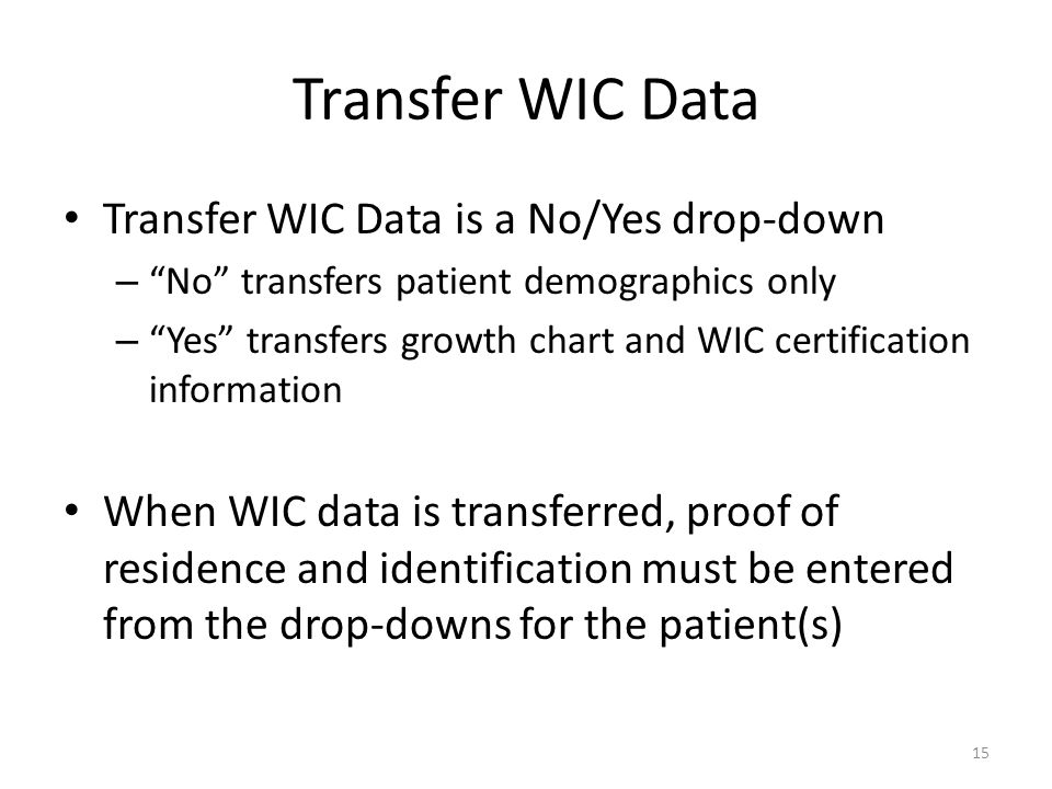 Transfer WIC Data Transfer WIC Data is a No/Yes drop-down – No transfers patient demographics only – Yes transfers growth chart and WIC certification information When WIC data is transferred, proof of residence and identification must be entered from the drop-downs for the patient(s) 15
