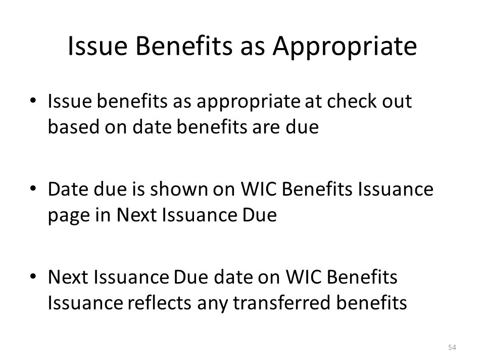 Issue Benefits as Appropriate Issue benefits as appropriate at check out based on date benefits are due Date due is shown on WIC Benefits Issuance page in Next Issuance Due Next Issuance Due date on WIC Benefits Issuance reflects any transferred benefits 54