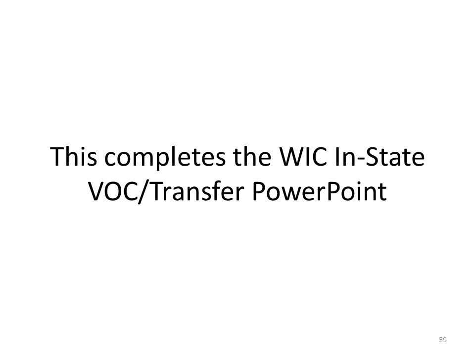 This completes the WIC In-State VOC/Transfer PowerPoint 59