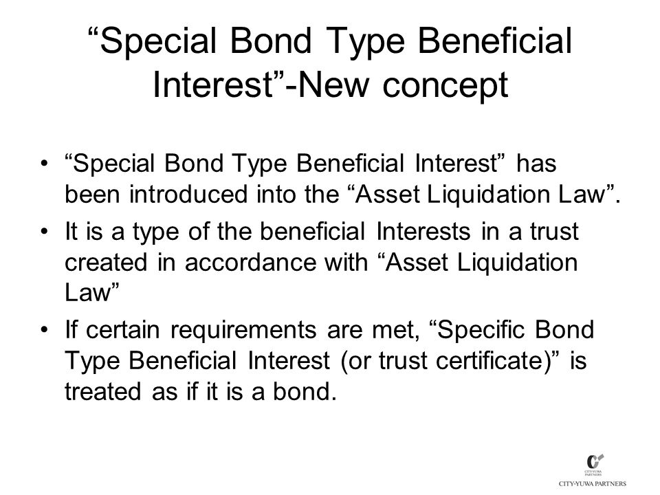 Special Bond Type Beneficial Interest -New concept Special Bond Type Beneficial Interest has been introduced into the Asset Liquidation Law .