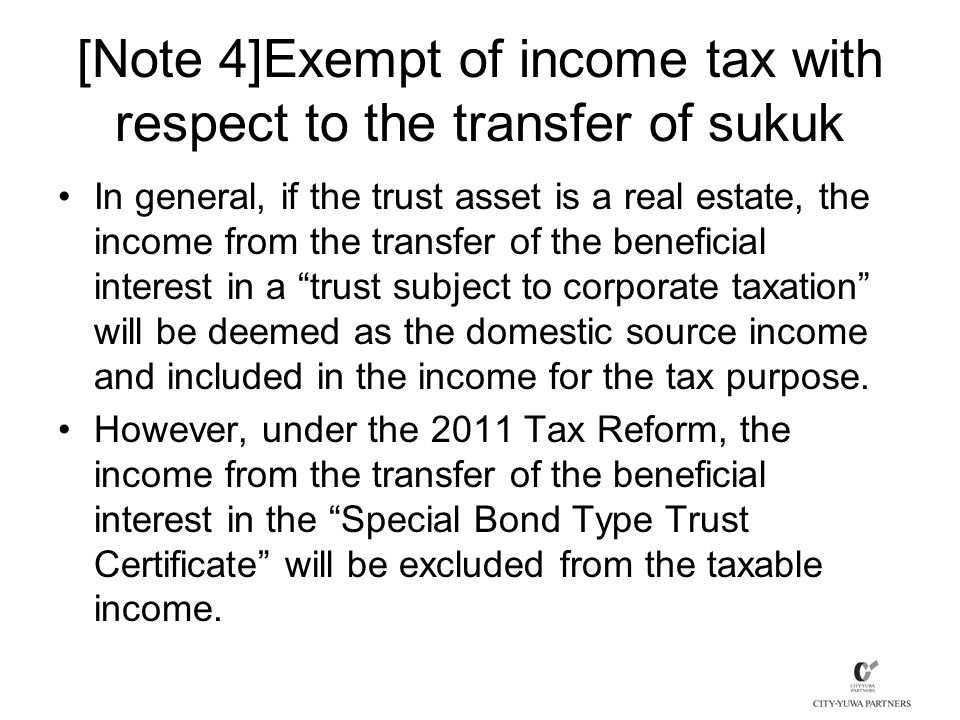 [Note 4]Exempt of income tax with respect to the transfer of sukuk In general, if the trust asset is a real estate, the income from the transfer of the beneficial interest in a trust subject to corporate taxation will be deemed as the domestic source income and included in the income for the tax purpose.