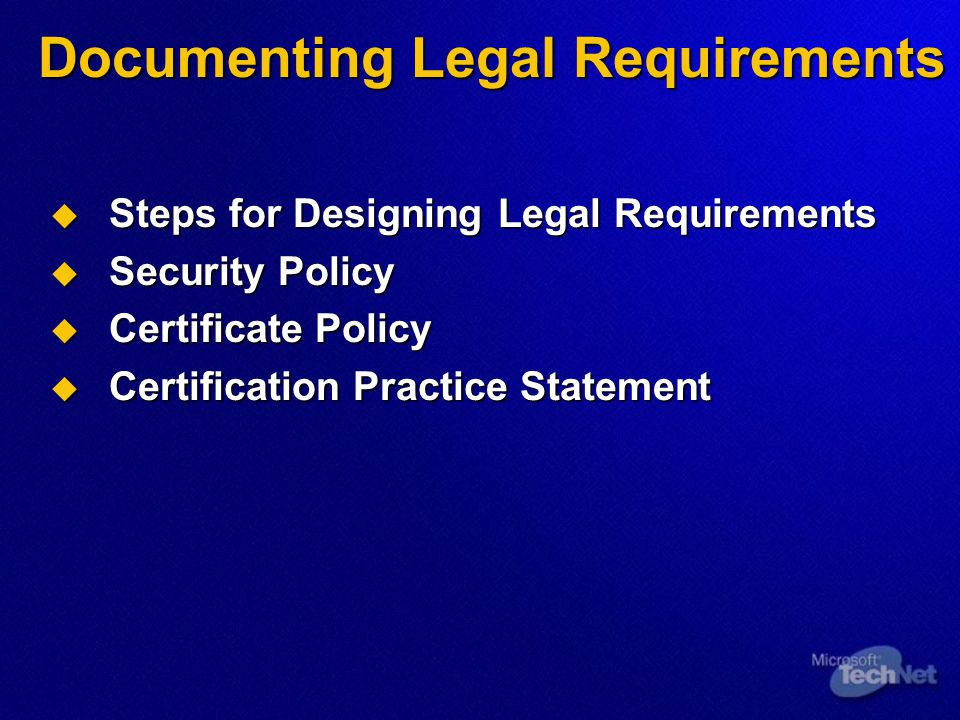 Documenting Legal Requirements  Steps for Designing Legal Requirements  Security Policy  Certificate Policy  Certification Practice Statement
