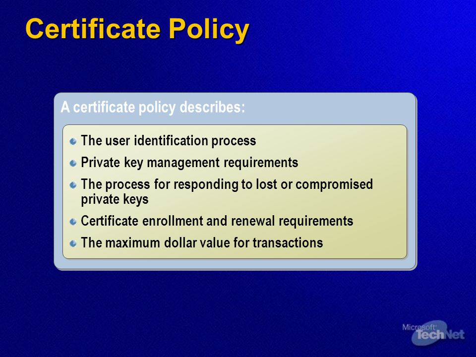 A certificate policy describes: The user identification process Private key management requirements The process for responding to lost or compromised