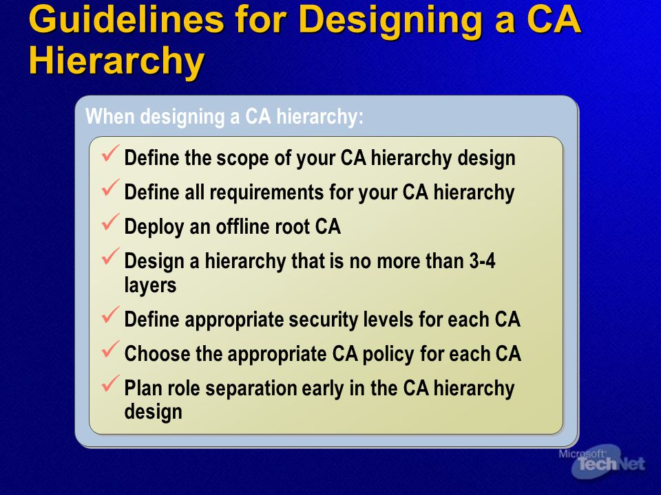 Guidelines for Designing a CA Hierarchy When designing a CA hierarchy: Define the scope of your CA hierarchy design Define all requirements for your C