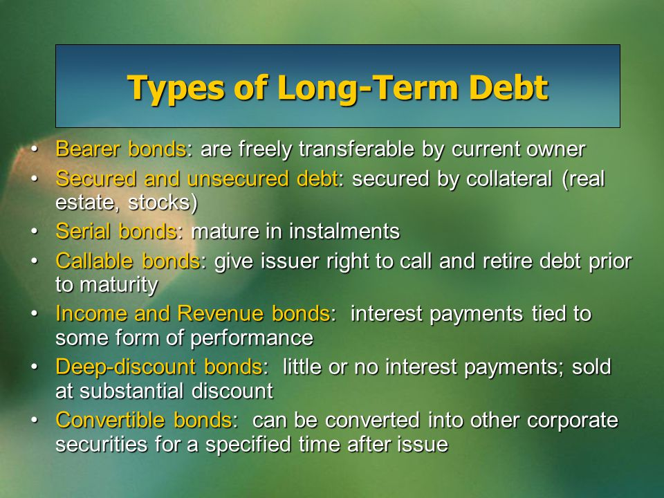 Types of Long-Term Debt Bearer bonds: are freely transferable by current ownerBearer bonds: are freely transferable by current owner Secured and unsecured debt: secured by collateral (real estate, stocks)Secured and unsecured debt: secured by collateral (real estate, stocks) Serial bonds: mature in instalmentsSerial bonds: mature in instalments Callable bonds: give issuer right to call and retire debt prior to maturityCallable bonds: give issuer right to call and retire debt prior to maturity Income and Revenue bonds: interest payments tied to some form of performanceIncome and Revenue bonds: interest payments tied to some form of performance Deep-discount bonds: little or no interest payments; sold at substantial discountDeep-discount bonds: little or no interest payments; sold at substantial discount Convertible bonds: can be converted into other corporate securities for a specified time after issueConvertible bonds: can be converted into other corporate securities for a specified time after issue