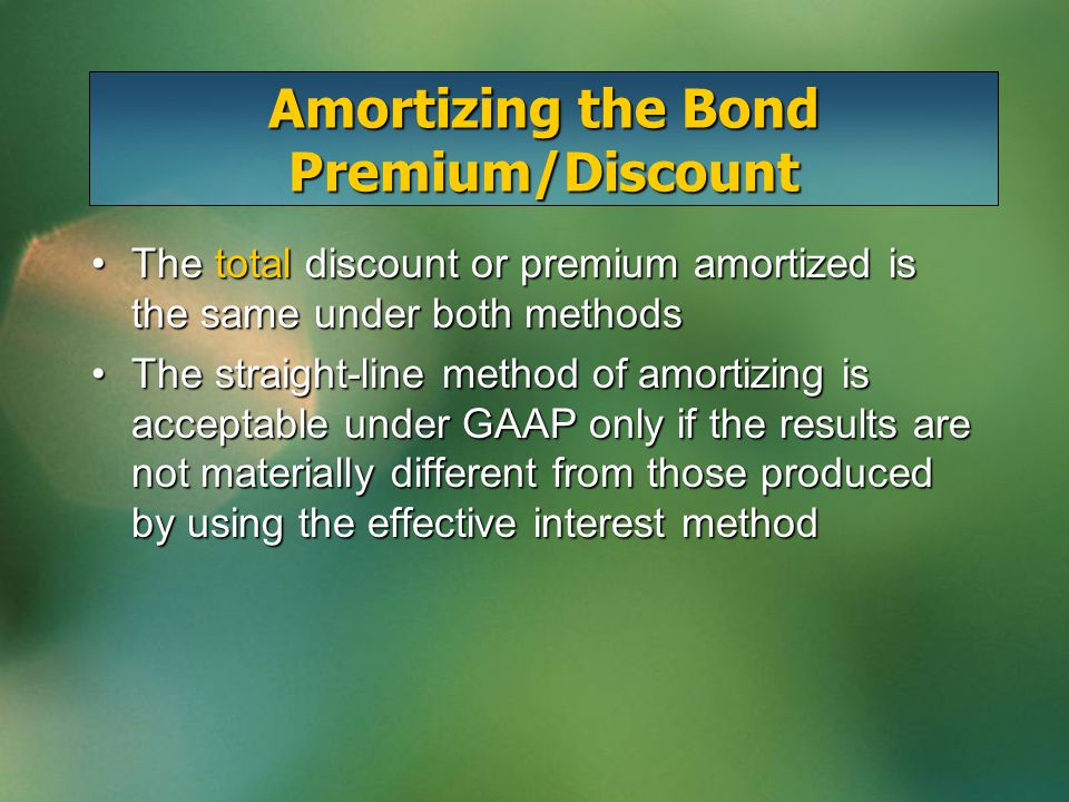 Amortizing the Bond Premium/Discount The total discount or premium amortized is the same under both methodsThe total discount or premium amortized is the same under both methods The straight-line method of amortizing is acceptable under GAAP only if the results are not materially different from those produced by using the effective interest methodThe straight-line method of amortizing is acceptable under GAAP only if the results are not materially different from those produced by using the effective interest method