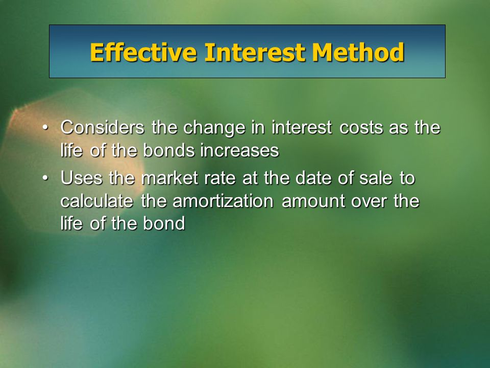 Effective Interest Method Considers the change in interest costs as the life of the bonds increasesConsiders the change in interest costs as the life of the bonds increases Uses the market rate at the date of sale to calculate the amortization amount over the life of the bondUses the market rate at the date of sale to calculate the amortization amount over the life of the bond