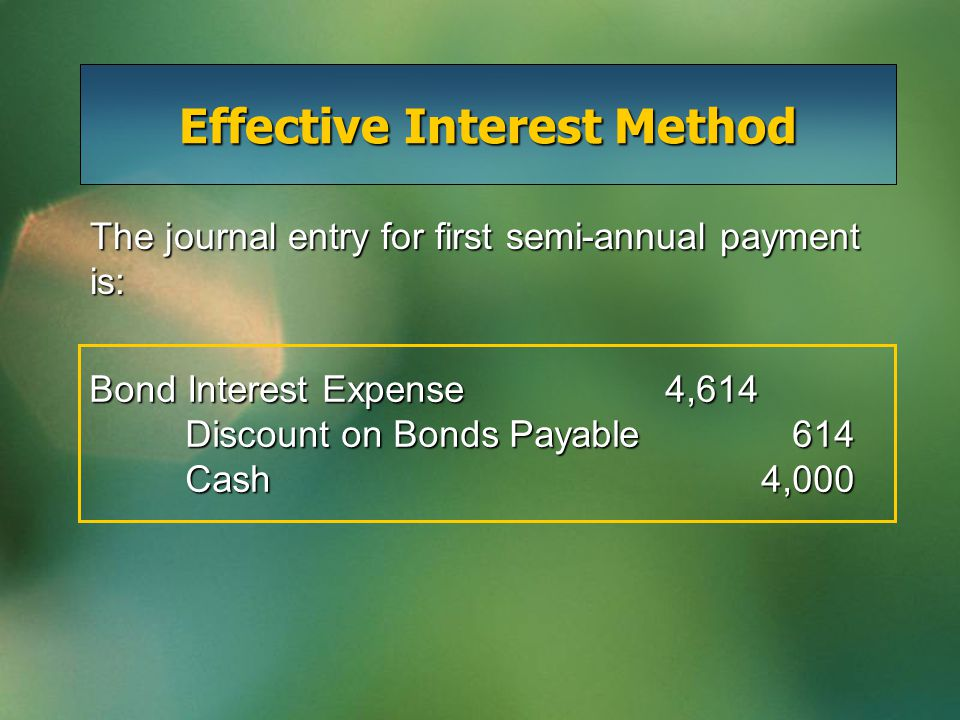 Effective Interest Method Bond Interest Expense4,614 Discount on Bonds Payable 614 Cash4,000 The journal entry for first semi-annual payment is: