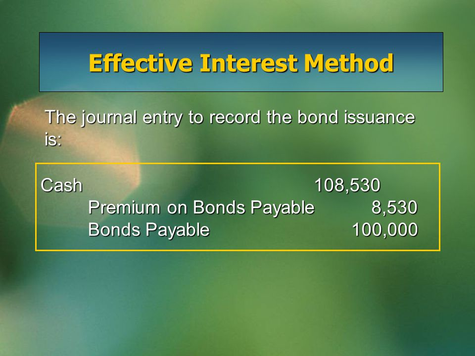 Effective Interest Method Cash 108,530 Premium on Bonds Payable 8,530 Bonds Payable 100,000 The journal entry to record the bond issuance is: