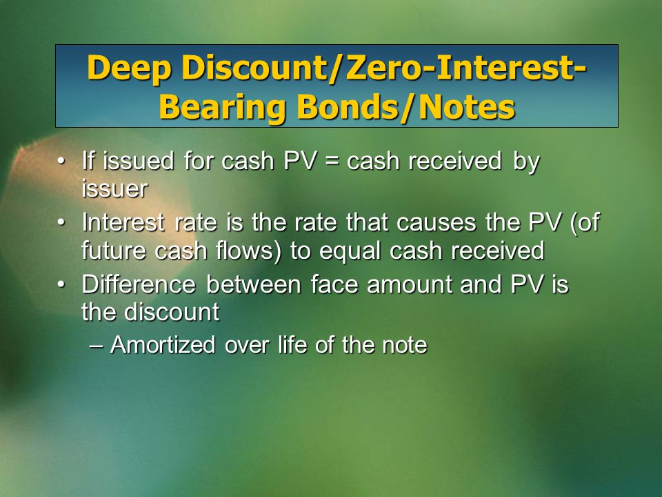 Deep Discount/Zero-Interest- Bearing Bonds/Notes If issued for cash PV = cash received by issuerIf issued for cash PV = cash received by issuer Interest rate is the rate that causes the PV (of future cash flows) to equal cash receivedInterest rate is the rate that causes the PV (of future cash flows) to equal cash received Difference between face amount and PV is the discountDifference between face amount and PV is the discount –Amortized over life of the note