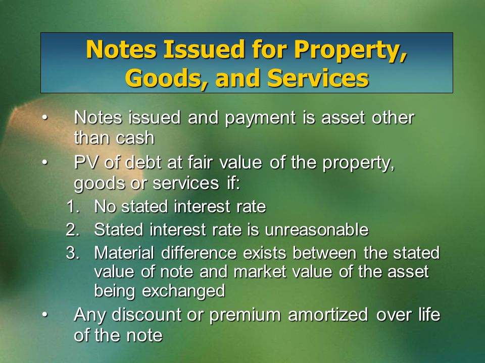 Notes Issued for Property, Goods, and Services Notes issued and payment is asset other than cashNotes issued and payment is asset other than cash PV of debt at fair value of the property, goods or services if:PV of debt at fair value of the property, goods or services if: 1.No stated interest rate 2.Stated interest rate is unreasonable 3.Material difference exists between the stated value of note and market value of the asset being exchanged Any discount or premium amortized over life of the noteAny discount or premium amortized over life of the note