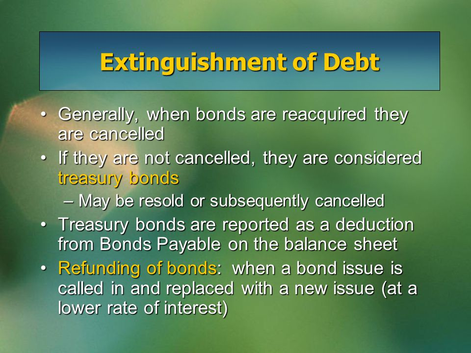 Extinguishment of Debt Generally, when bonds are reacquired they are cancelledGenerally, when bonds are reacquired they are cancelled If they are not cancelled, they are considered treasury bondsIf they are not cancelled, they are considered treasury bonds –May be resold or subsequently cancelled Treasury bonds are reported as a deduction from Bonds Payable on the balance sheetTreasury bonds are reported as a deduction from Bonds Payable on the balance sheet Refunding of bonds: when a bond issue is called in and replaced with a new issue (at a lower rate of interest)Refunding of bonds: when a bond issue is called in and replaced with a new issue (at a lower rate of interest)
