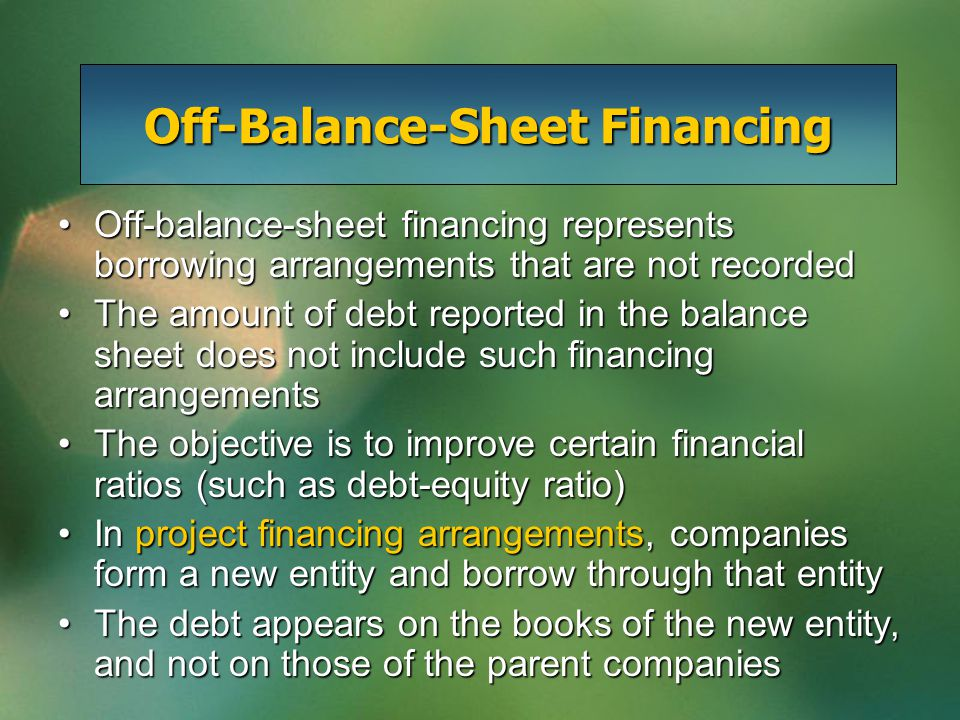 Off-balance-sheet financing represents borrowing arrangements that are not recordedOff-balance-sheet financing represents borrowing arrangements that are not recorded The amount of debt reported in the balance sheet does not include such financing arrangementsThe amount of debt reported in the balance sheet does not include such financing arrangements The objective is to improve certain financial ratios (such as debt-equity ratio)The objective is to improve certain financial ratios (such as debt-equity ratio) In project financing arrangements, companies form a new entity and borrow through that entityIn project financing arrangements, companies form a new entity and borrow through that entity The debt appears on the books of the new entity, and not on those of the parent companiesThe debt appears on the books of the new entity, and not on those of the parent companies Off-Balance-Sheet Financing