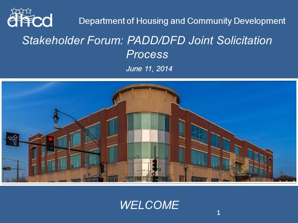 Department of Housing and Community Development Stakeholder Forum: PADD/DFD Joint Solicitation Process Department of Housing and Community Development WELCOME June 11, 2014 1