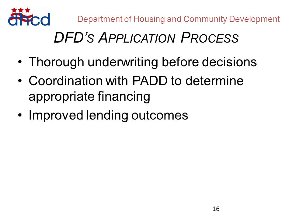 Department of Housing and Community Development Thorough underwriting before decisions Coordination with PADD to determine appropriate financing Improved lending outcomes DFD' S A PPLICATION P ROCESS 16