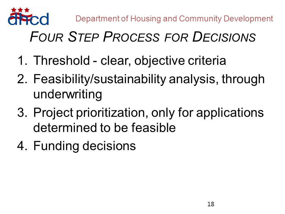 Department of Housing and Community Development 1.Threshold - clear, objective criteria 2.Feasibility/sustainability analysis, through underwriting 3.Project prioritization, only for applications determined to be feasible 4.Funding decisions F OUR S TEP P ROCESS FOR D ECISIONS 18