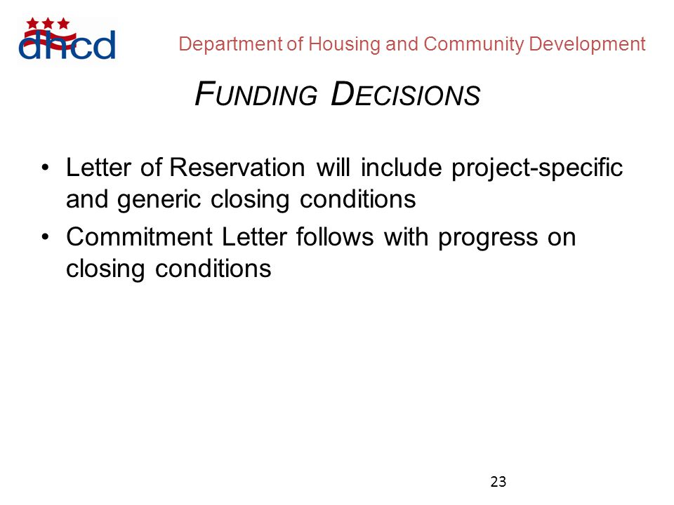 Department of Housing and Community Development Letter of Reservation will include project-specific and generic closing conditions Commitment Letter follows with progress on closing conditions F UNDING D ECISIONS 23