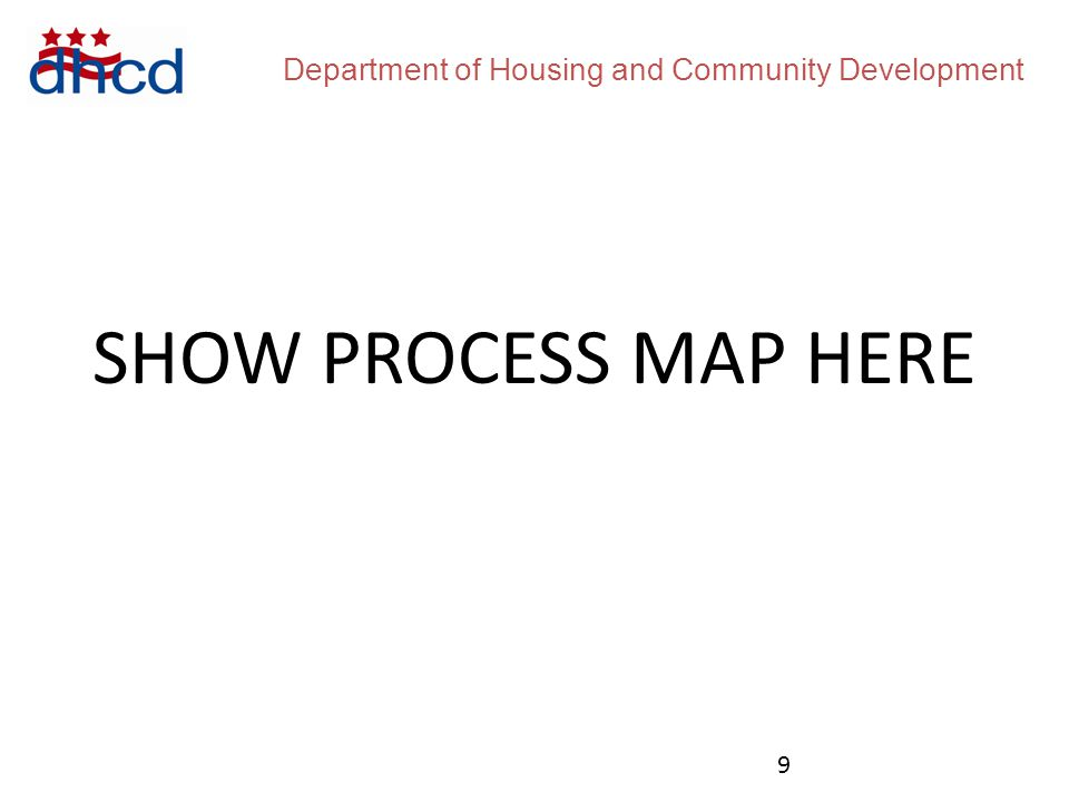 Department of Housing and Community Development SHOW PROCESS MAP HERE 9