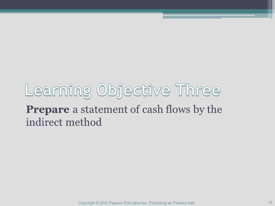 Prepare a statement of cash flows by the indirect method 10 Copyright © 2012 Pearson Education Inc.