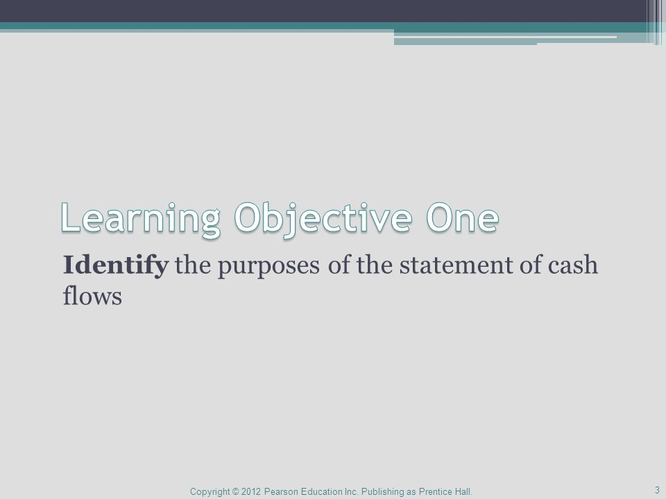 Identify the purposes of the statement of cash flows 3 Copyright © 2012 Pearson Education Inc.