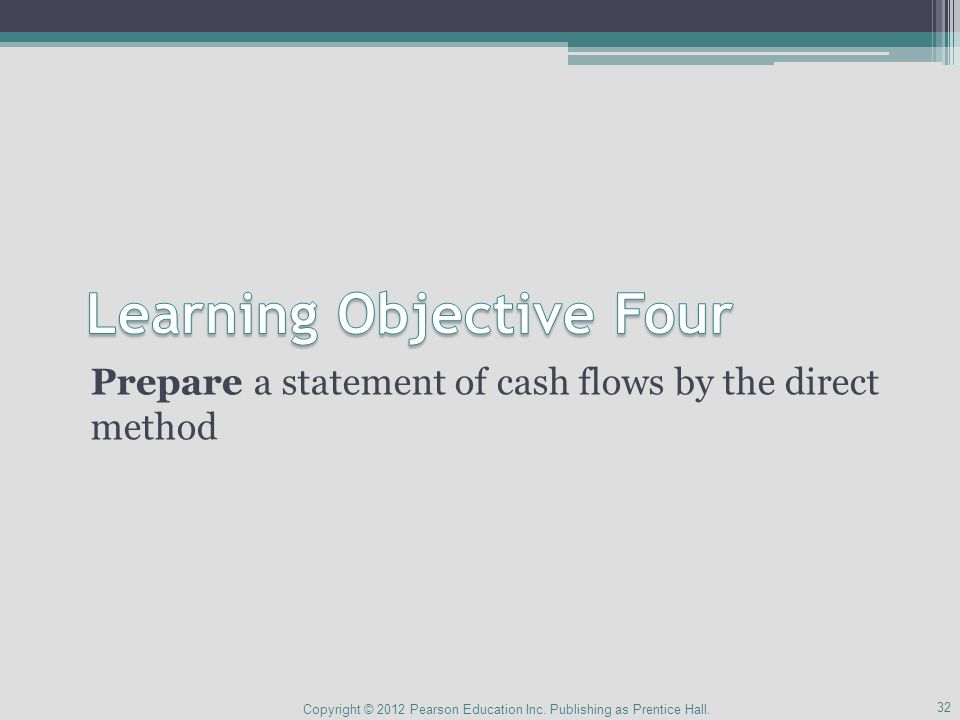 Prepare a statement of cash flows by the direct method 32 Copyright © 2012 Pearson Education Inc.