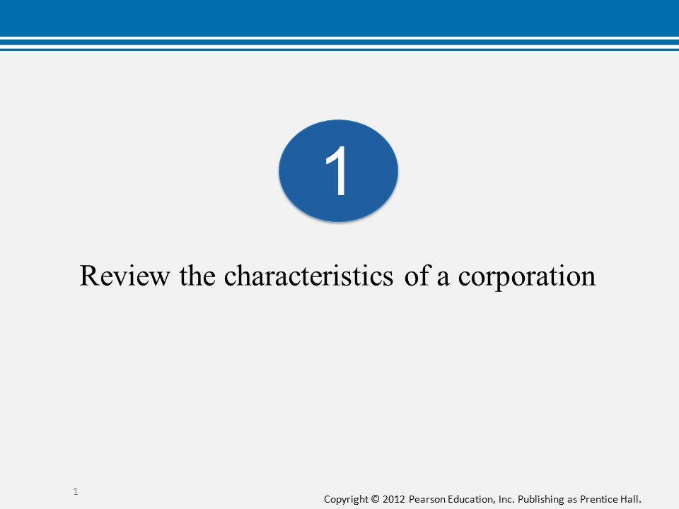 Copyright © 2012 Pearson Education, Inc. Publishing as Prentice Hall. 1 Review the characteristics of a corporation 1 1