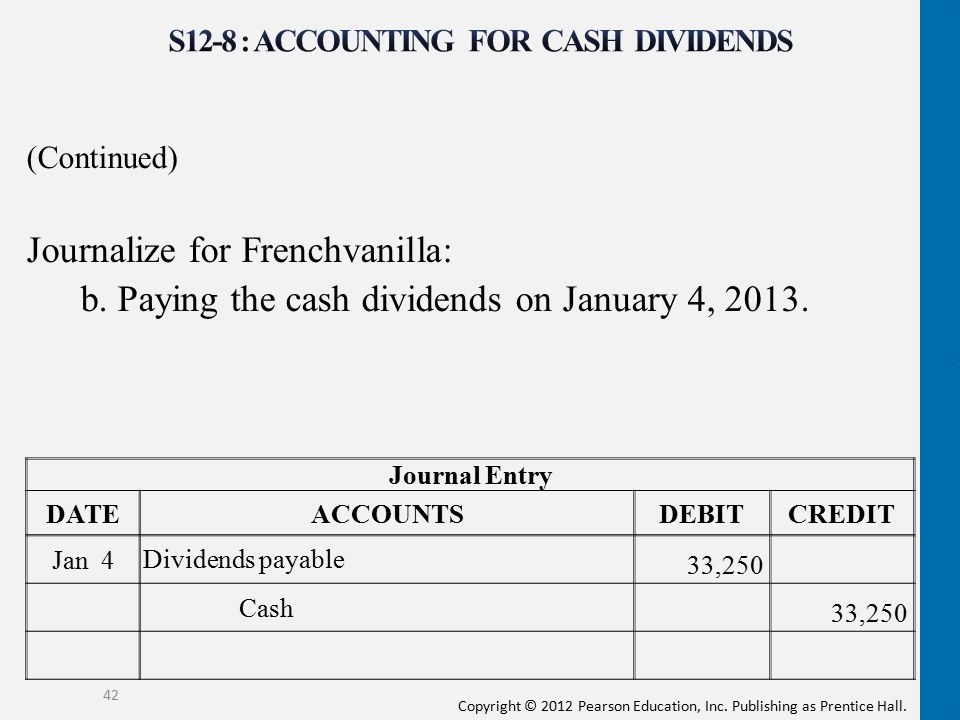 Copyright © 2012 Pearson Education, Inc. Publishing as Prentice Hall. (Continued) Journalize for Frenchvanilla: b. Paying the cash dividends on Januar