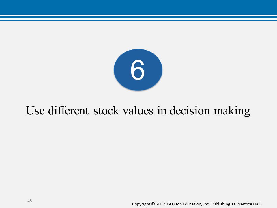Copyright © 2012 Pearson Education, Inc. Publishing as Prentice Hall. Use different stock values in decision making 43 6 6