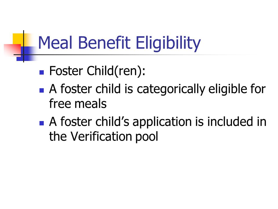 Meal Benefit Eligibility Foster Child(ren): A foster child is categorically eligible for free meals A foster child's application is included in the Verification pool