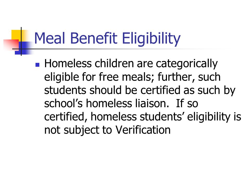 Meal Benefit Eligibility Homeless children are categorically eligible for free meals; further, such students should be certified as such by school's homeless liaison.