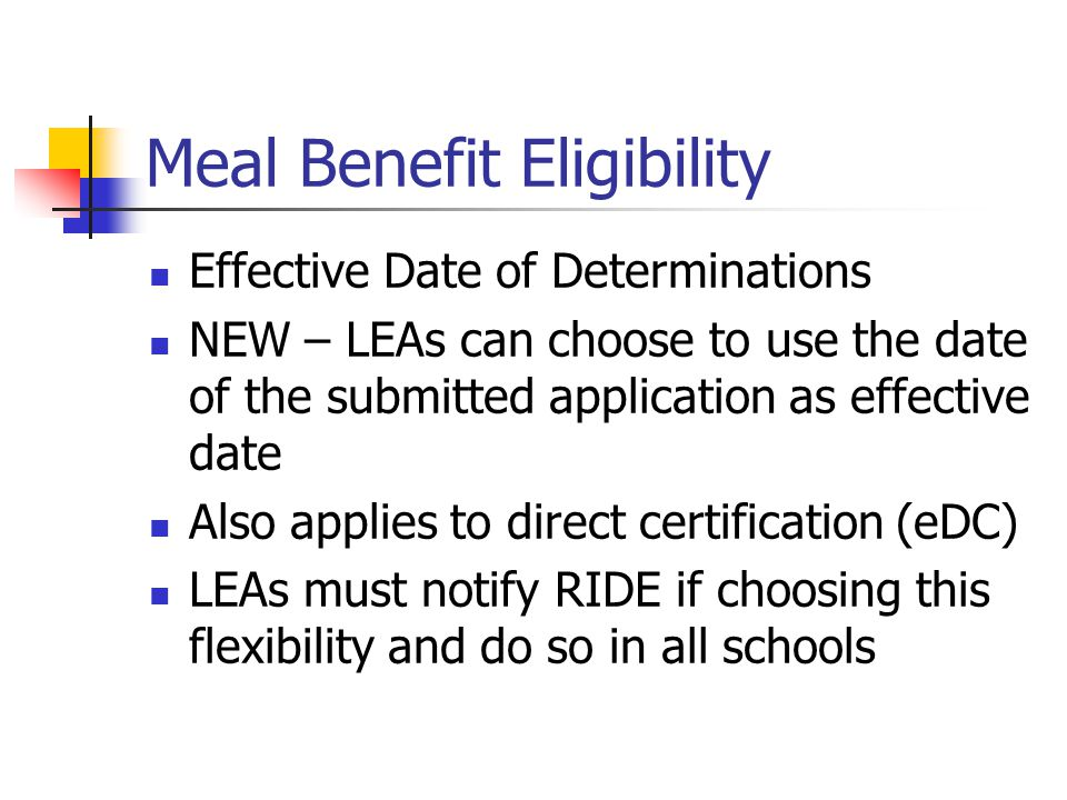 Meal Benefit Eligibility Effective Date of Determinations NEW – LEAs can choose to use the date of the submitted application as effective date Also applies to direct certification (eDC) LEAs must notify RIDE if choosing this flexibility and do so in all schools