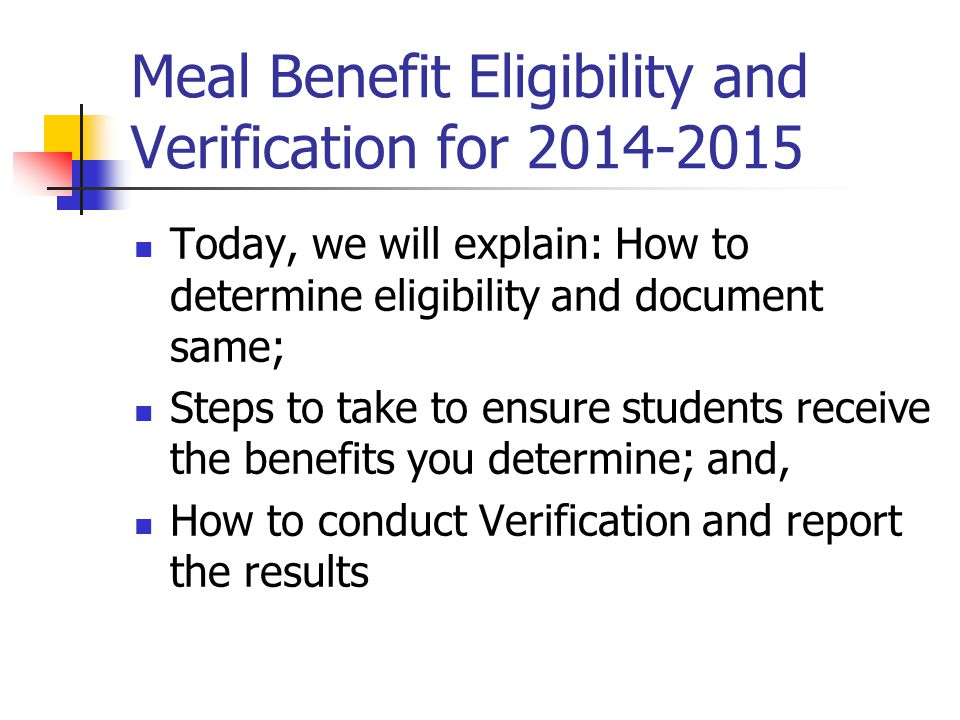 Meal Benefit Eligibility and Verification for 2014-2015 Today, we will explain: How to determine eligibility and document same; Steps to take to ensure students receive the benefits you determine; and, How to conduct Verification and report the results
