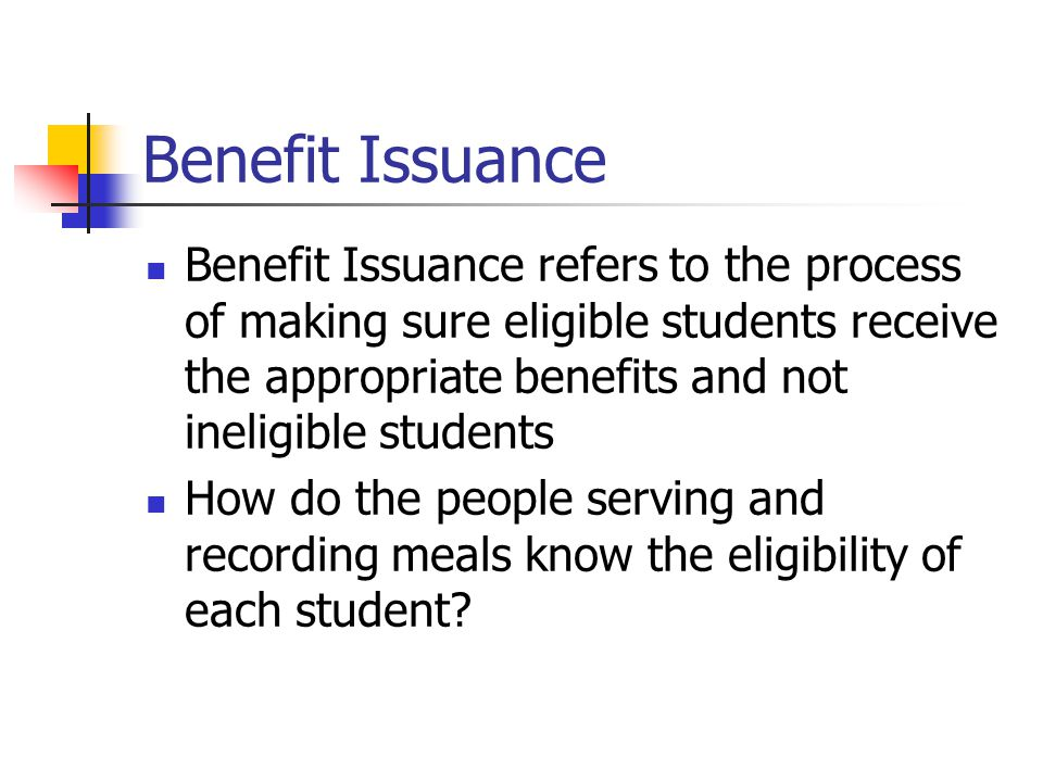 Benefit Issuance Benefit Issuance refers to the process of making sure eligible students receive the appropriate benefits and not ineligible students How do the people serving and recording meals know the eligibility of each student