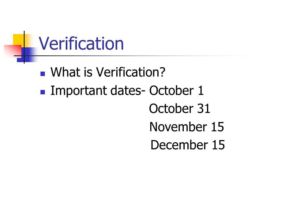 Verification What is Verification Important dates- October 1 October 31 November 15 December 15