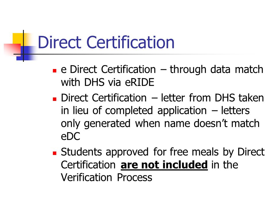 Direct Certification e Direct Certification – through data match with DHS via eRIDE Direct Certification – letter from DHS taken in lieu of completed application – letters only generated when name doesn't match eDC Students approved for free meals by Direct Certification are not included in the Verification Process
