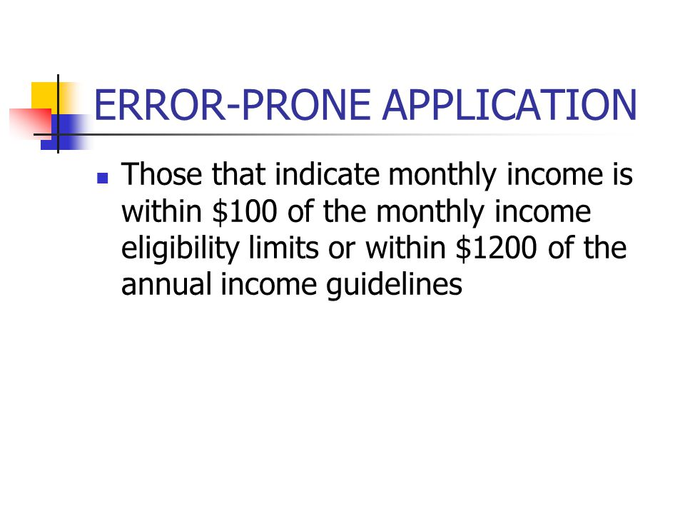 ERROR-PRONE APPLICATION Those that indicate monthly income is within $100 of the monthly income eligibility limits or within $1200 of the annual incom