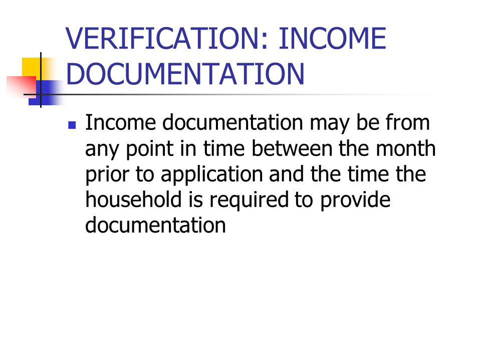VERIFICATION: INCOME DOCUMENTATION Income documentation may be from any point in time between the month prior to application and the time the household is required to provide documentation
