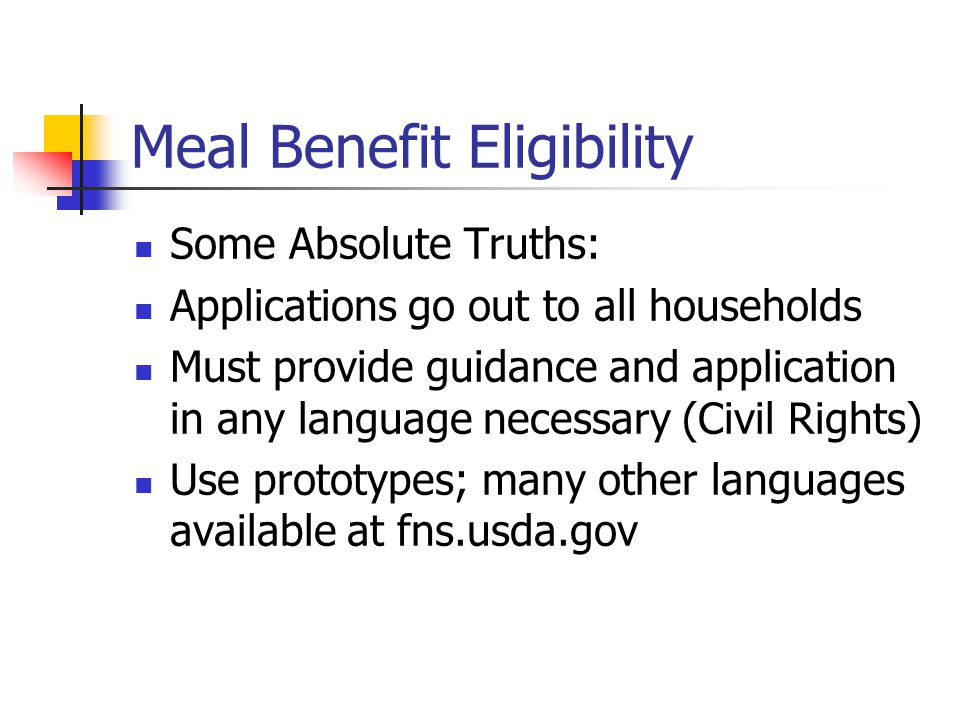 Meal Benefit Eligibility Some Absolute Truths: Applications go out to all households Must provide guidance and application in any language necessary (Civil Rights) Use prototypes; many other languages available at fns.usda.gov