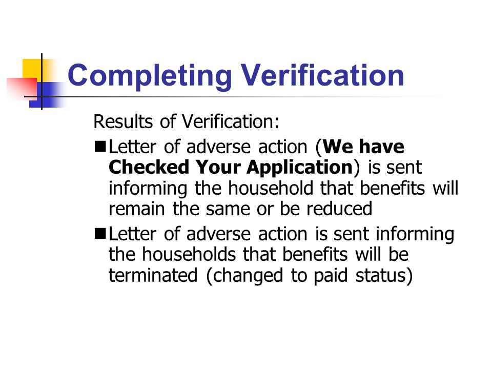 Completing Verification Results of Verification: Letter of adverse action (We have Checked Your Application) is sent informing the household that benefits will remain the same or be reduced Letter of adverse action is sent informing the households that benefits will be terminated (changed to paid status)