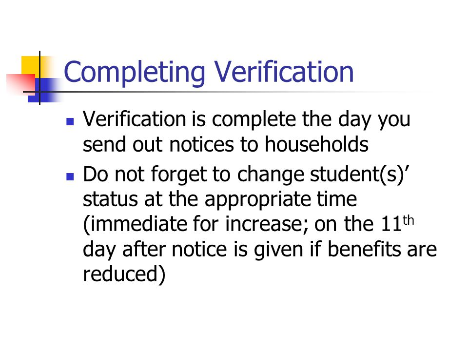 Completing Verification Verification is complete the day you send out notices to households Do not forget to change student(s)' status at the appropri