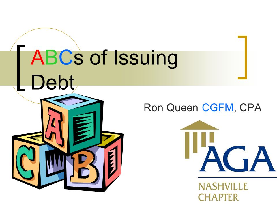 1 ABCs of Issuing Debt Ron Queen CGFM, CPA